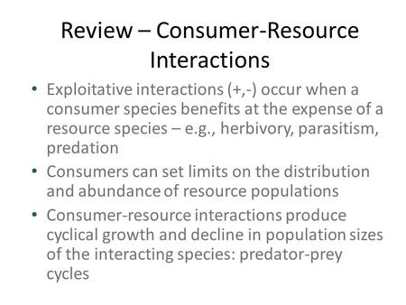 Review – Consumer-Resource Interactions Exploitative interactions (+,-) occur when a consumer species benefits at the expense of a resource species – e.g.,