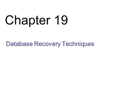 Chapter 19 Database Recovery Techniques. Slide 19- 2 Chapter 19 Outline Databases Recovery 1. Purpose of Database Recovery 2. Types of Failure 3. Transaction.