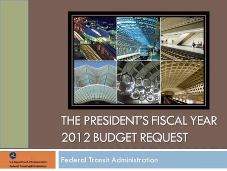 THE PRESIDENT'S FISCAL YEAR 2012 BUDGET REQUEST Federal Transit Administration.