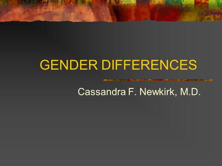 GENDER DIFFERENCES Cassandra F. Newkirk, M.D..
