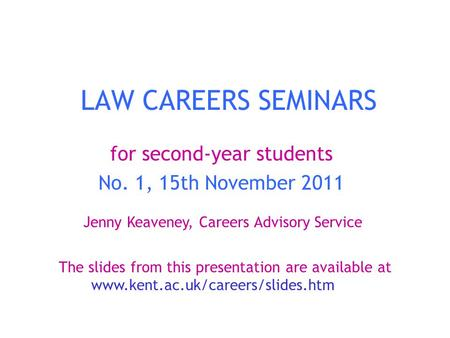 LAW CAREERS SEMINARS for second-year students No. 1, 15th November 2011 Jenny Keaveney, Careers Advisory Service The slides from this presentation are.