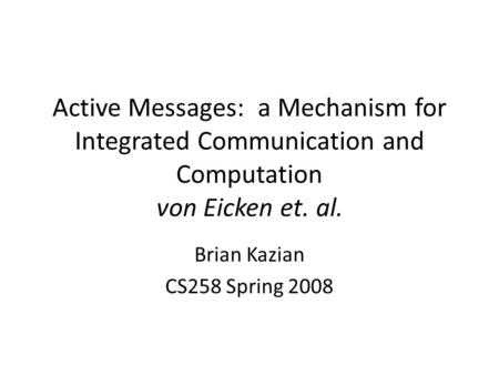 Active Messages: a Mechanism for Integrated Communication and Computation von Eicken et. al. Brian Kazian CS258 Spring 2008.