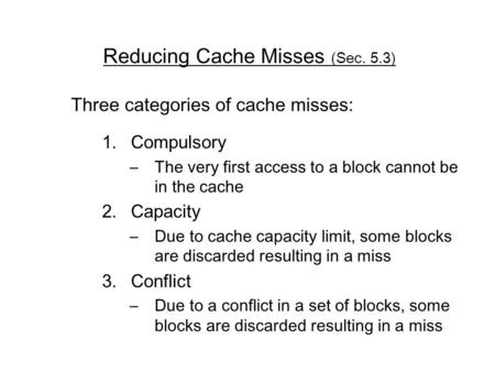 Reducing Cache Misses (Sec. 5.3) Three categories of cache misses: 1.Compulsory –The very first access to a block cannot be in the cache 2.Capacity –Due.
