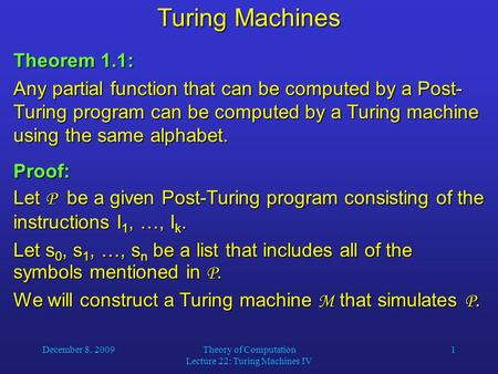 December 8, 2009Theory of Computation Lecture 22: Turing Machines IV 1 Turing Machines Theorem 1.1: Any partial function that can be computed by a Post-