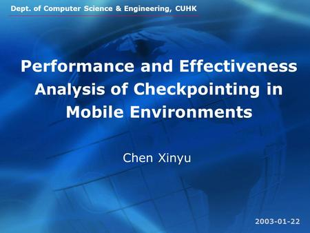 Dept. of Computer Science & Engineering, CUHK Performance and Effectiveness Analysis of Checkpointing in Mobile Environments Chen Xinyu 2003-01-22.