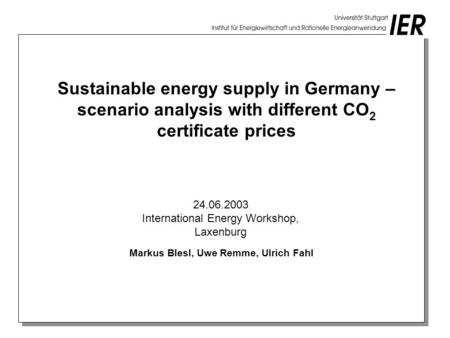 Sustainable energy supply in Germany – scenario analysis with different CO 2 certificate prices Markus Blesl, Uwe Remme, Ulrich Fahl 24.06.2003 International.