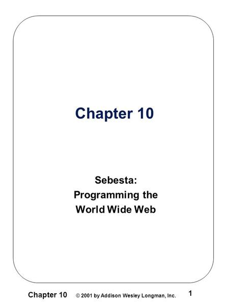 Chapter 10 © 2001 by Addison Wesley Longman, Inc. 1 Chapter 10 Sebesta: Programming the World Wide Web.