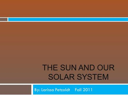 THE SUN AND OUR SOLAR SYSTEM By: Larissa Petzoldt Fall 2011.