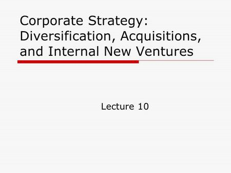 Corporate Strategy: Diversification, Acquisitions, and Internal New Ventures Lecture 10.