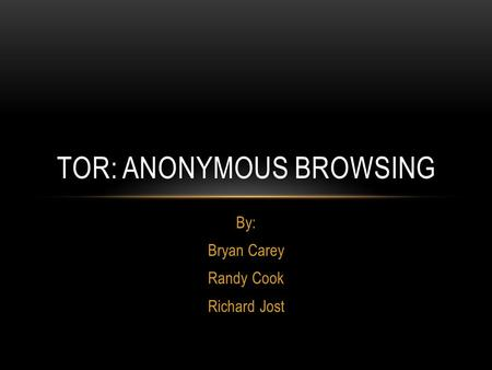 By: Bryan Carey Randy Cook Richard Jost TOR: ANONYMOUS BROWSING.