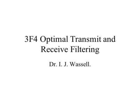 3F4 Optimal Transmit and Receive Filtering Dr. I. J. Wassell.