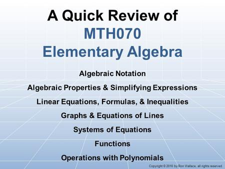 A Quick Review of MTH070 Elementary Algebra Algebraic Notation Algebraic Properties & Simplifying Expressions Linear Equations, Formulas, & Inequalities.