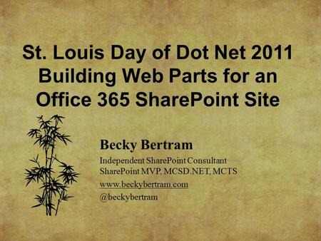 St. Louis Day of <strong>Dot</strong> <strong>Net</strong> 2011 Building Web Parts for an Office 365 SharePoint Site Becky Bertram Independent SharePoint Consultant SharePoint MVP, MCSD.<strong>NET</strong>,