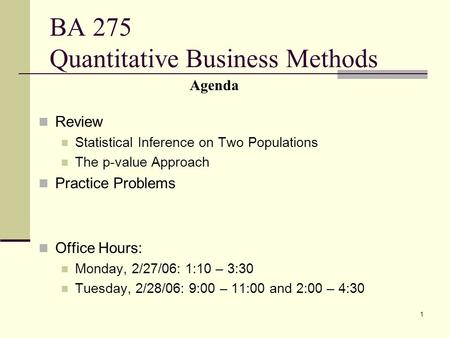 1 BA 275 Quantitative Business Methods Review Statistical Inference on Two Populations The p-value Approach Practice Problems Office Hours: Monday, 2/27/06:
