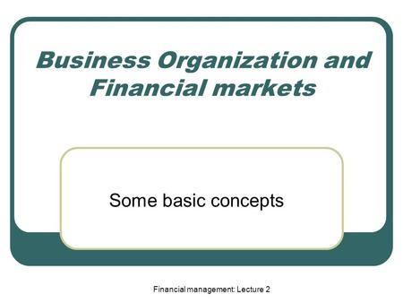 Business Organization and Financial markets Some basic concepts Financial management: Lecture 2.