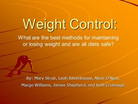 Weight Control: By: Mary Strub, Leah Rittenhouse, Alicia O'Neal, Margo Williams, James Shepherd, and Kelli Crubaugh What are the best methods for maintaining.