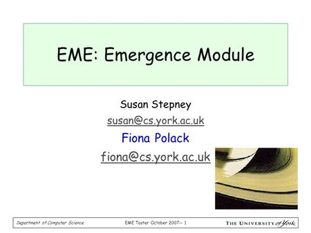 EME Taster October 2007-- 1 Department of Computer Science EME: Emergence Module Susan Stepney Fiona Polack