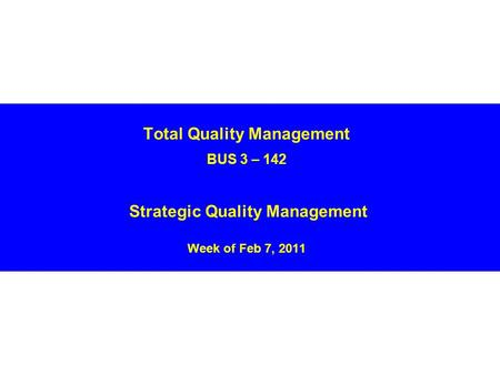 Total Quality Management BUS 3 – 142 Strategic Quality Management Week of Feb 7, 2011.
