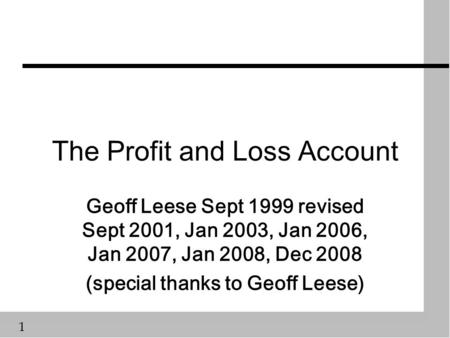 1 The Profit and Loss Account Geoff Leese Sept 1999 revised Sept 2001, Jan 2003, Jan 2006, Jan 2007, Jan 2008, Dec 2008 (special thanks to Geoff Leese)