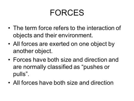 FORCES The term force refers to the interaction of objects and their environment. All forces are exerted on one object by another object. Forces have both.