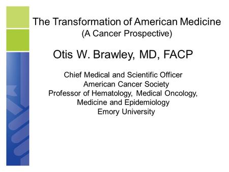 The Transformation of American Medicine (A Cancer Prospective) Otis W. Brawley, MD, FACP Chief Medical and Scientific Officer American Cancer Society Professor.