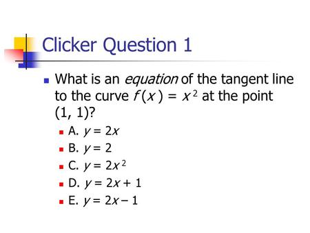 Clicker Question 1 What is an equation of the tangent line to the curve f (x ) = x 2 at the point (1, 1)? A. y = 2x B. y = 2 C. y = 2x 2 D. y = 2x + 1.