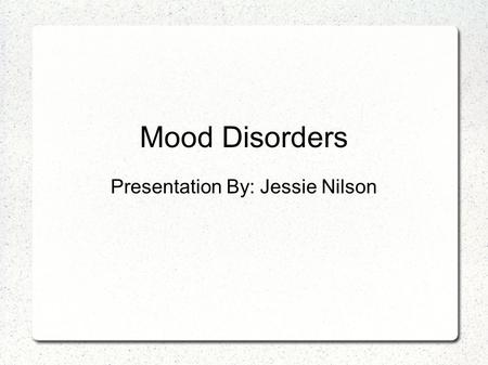 Mood Disorders Presentation By: Jessie Nilson. Mood Episodes  Building blocks of mood disorders  Not diagnosable  Helps in understanding mood disorders.
