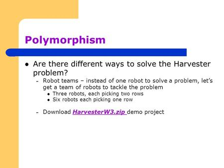 Polymorphism Are there different ways to solve the Harvester problem? – Robot teams – instead of one robot to solve a problem, let's get a team of robots.