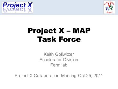 Project X – MAP Task Force Keith Gollwitzer Accelerator Division Fermilab Project X Collaboration Meeting Oct 25, 2011.