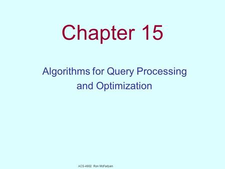 ACS-4902 Ron McFadyen Chapter 15 Algorithms for Query Processing and Optimization.
