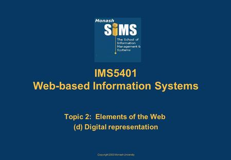 Copyright 2003 Monash University IMS5401 Web-based Information Systems Topic 2: Elements of the Web (d) Digital representation.