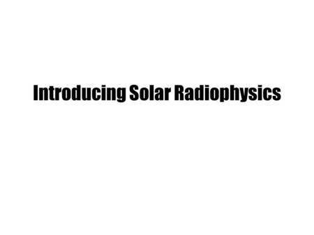 Introducing Solar Radiophysics. Dynamic spectrum & Frequency drift A dynamic spectrum describes the flux density in terms of frequency and time. The.