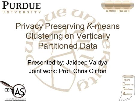 Privacy Preserving K-means Clustering on Vertically Partitioned Data Presented by: Jaideep Vaidya Joint work: Prof. Chris Clifton.