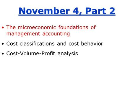 November 4, Part 2 The microeconomic foundations of management accounting Cost classifications and cost behavior Cost-Volume-Profit analysis.