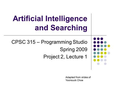 Artificial Intelligence and Searching CPSC 315 – Programming Studio Spring 2009 Project 2, Lecture 1 Adapted from slides of Yoonsuck Choe.