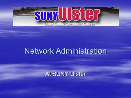 Network Administration At SUNY Ulster. Why Network Administration?
