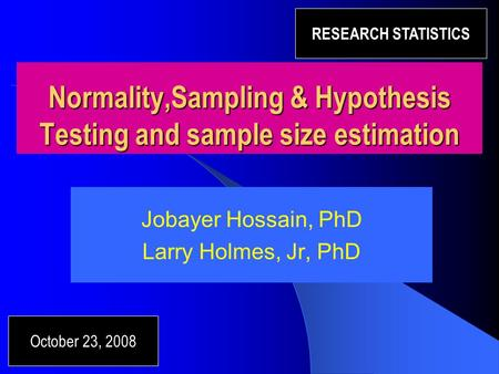 Normality,Sampling & Hypothesis Testing and sample size estimation Jobayer Hossain, PhD Larry Holmes, Jr, PhD October 23, 2008 RESEARCH STATISTICS.