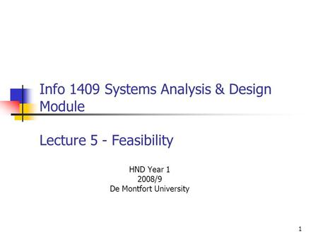 1 Info 1409 Systems Analysis & Design Module Lecture 5 - Feasibility HND Year 1 2008/9 De Montfort University.