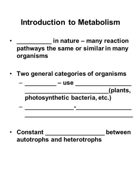 Introduction to Metabolism __________ in nature – many reaction pathways the same or similar in many organisms Two general categories of organisms –_________.
