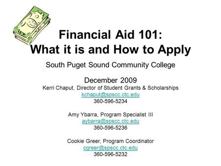 South Puget Sound Community College December 2009 Financial Aid 101: What it is and How to Apply Kerri Chaput, Director of Student Grants & Scholarships.