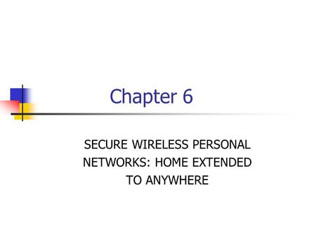 Chapter 6 SECURE WIRELESS PERSONAL NETWORKS: HOME EXTENDED TO ANYWHERE.