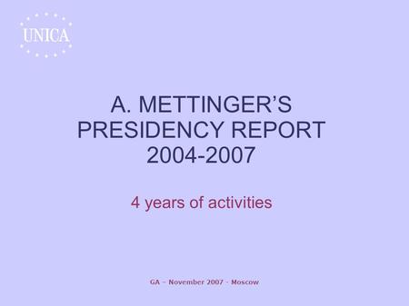 GA – November 2007 - Moscow A. METTINGER'S PRESIDENCY REPORT 2004-2007 4 years of activities.