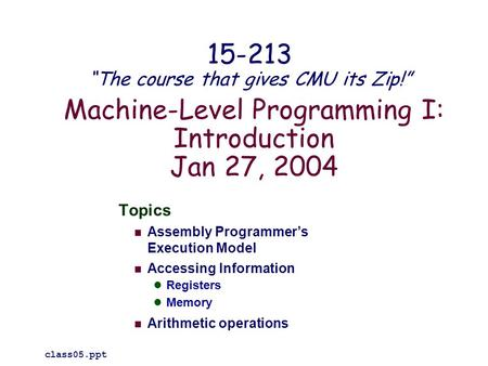 Machine-Level Programming I: Introduction Jan 27, 2004 Topics Assembly Programmer's Execution Model Accessing Information Registers Memory Arithmetic operations.