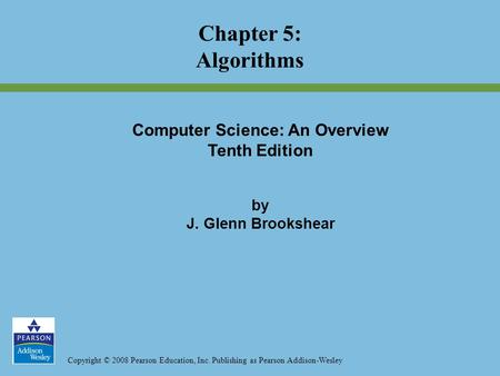 Copyright © 2008 Pearson Education, Inc. Publishing as Pearson Addison-Wesley Chapter 5: Algorithms Computer Science: An Overview Tenth Edition by J. Glenn.