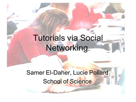 Tutorials via Social Networking. Samer El-Daher, Lucie Pollard School of Science.