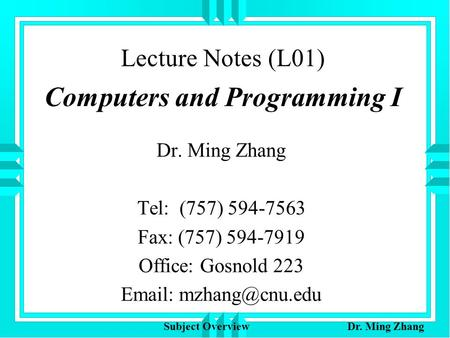 Lecture Notes (L01) Computers and Programming I Dr. Ming Zhang Tel: (757) 594-7563 Fax: (757) 594-7919 Office: Gosnold 223   Subject.