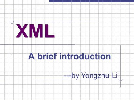 XML A brief introduction ---by Yongzhu Li. XML --- a brief introduction 2 CSI668 Topics in System Architecture SUNY Albany Computer Science Department.