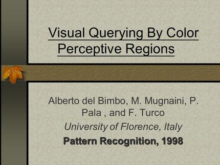 Visual Querying By Color Perceptive Regions Alberto del Bimbo, M. Mugnaini, P. Pala, and F. Turco University of Florence, Italy Pattern Recognition, 1998.