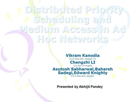 Distributed Priority Scheduling and Medium Access in Ad Hoc Networks Distributed Priority Scheduling and Medium Access in Ad Hoc Networks Vikram Kanodia.