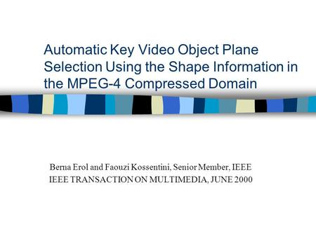 Automatic Key Video Object Plane Selection Using the Shape Information in the MPEG-4 Compressed Domain Berna Erol and Faouzi Kossentini, Senior Member,